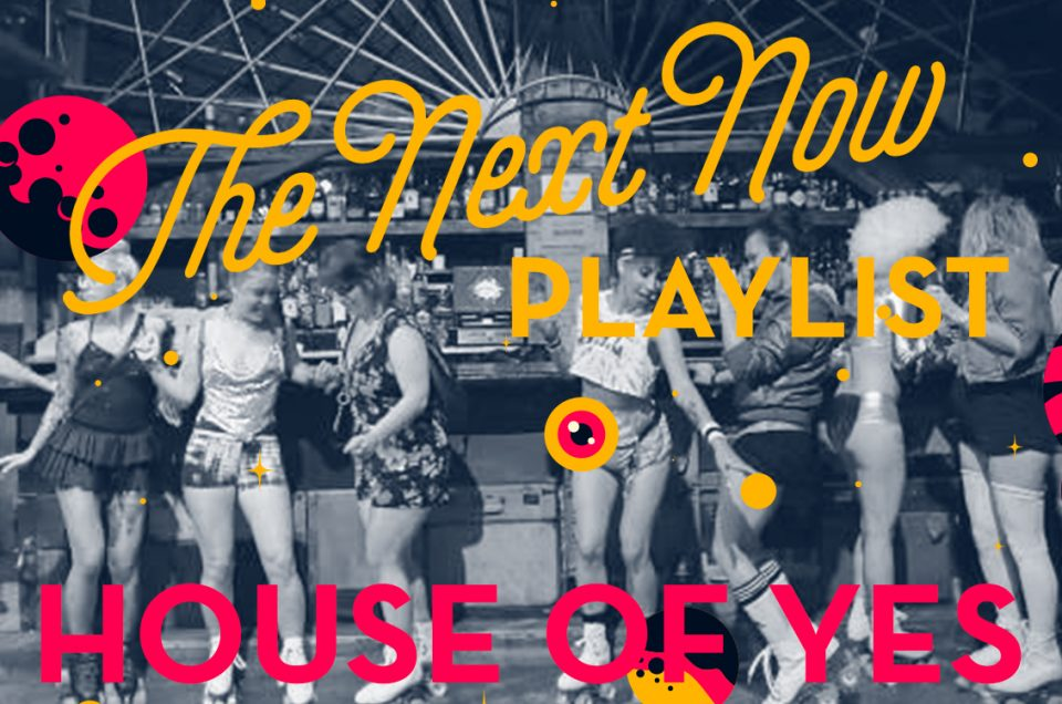THE NEXT NOW: HOUSE OF YES PLAYLIST BY DAVID KISS